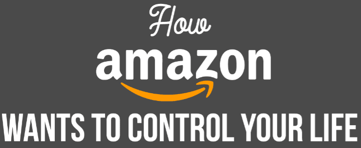 How Amazon Wants To Control Your Life